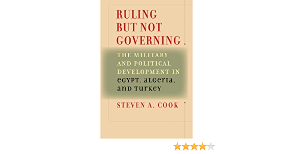 Steven A. Cook Ruling But Not Governing The Military Political Development in Egypt Algeria and Turkey